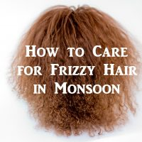 How to Care for Frizzy Hair in Monsoon